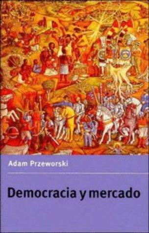 Democracia y mercado: Reformas Politicas Y Economicas En La Europa Del Este Y America Latina: 1 (Teoría política)