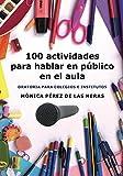 100 actividades para hablar en público en el aula: Oratoria para colegios e institutos