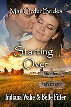 Mail Order Bride: Starting Over: Sweet and Clean Inspirational Historical Romance (Mail Order Bride Murder Mystery Book 2) by [Indiana Wake, Belle Fiffer]