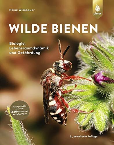Wilde Bienen: Biologie, Lebensraumdynamik und Gefährdung. Artenporträts von über 470 Wildbienen Mitteleuropas
