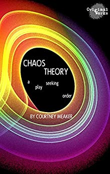 Chaos Theory: a play seeking order by [Courtney Meaker]