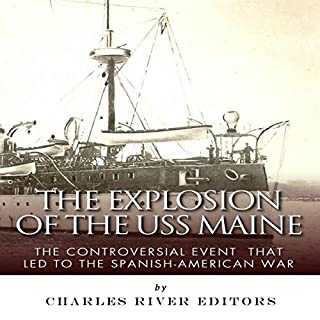 The Explosion of the USS Maine: The Controversial Event That Led to the Spanish-American War                   By:                                                                                                                                 Charles River Editors                               Narrated by:                                                                                                                                 James McSorley                      Length: 1 hr and 28 mins     3 ratings     Overall 4.7
