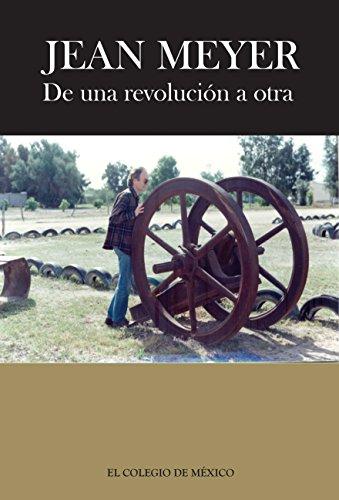 Jean Meyer. De una revolución a la otra: México en la historia. Antología de textos (Spanish Edition)