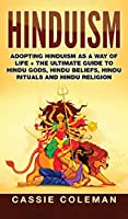 Hinduism: Adopting Hinduism as a Way of Life + The Ultimate Guide to Hindu Gods, Hindu Beliefs, Hindu Rituals and Hindu Religion