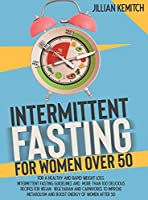 INTERMITTENT FASTING FOR WOMEN OVER 50 (2 BOOKS in 1): For A Healthy and Rapid Weight Loss. Intermittent Fasting Guidelines and More Than 100 Delicious Recipes for Vegan, Vegetarian and Carnivores to Improve Metabolism and Boost Energy of Women After 5