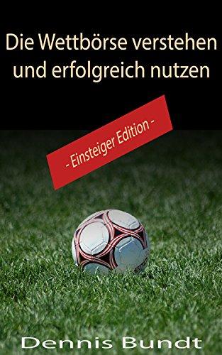 Die Wettbörse verstehen und erfolgreich nutzen (Einsteiger Edition) (German Edition)
