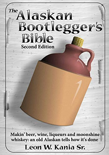 The Alaskan Bootlegger's Bible, Second Edition: Makin' Beer, Wine, Liqueurs and Moonshine Whiskey: An old Alaskan tells how it is done.