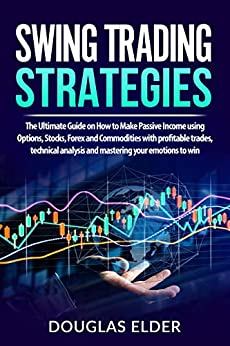 Swing Trading Strategies: The Ultimate Guide on How to Make Passive Income using Options, Stocks, Forex and Commodities with profitable trades, technical analysis and mastering your emotions to win by [Douglas Elder]
