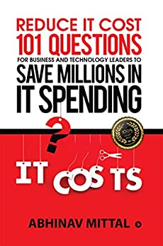 Reduce IT Cost 101 Questions for Business and Technology Leaders to Save Millions in It Spending by [Abhinav Mittal]