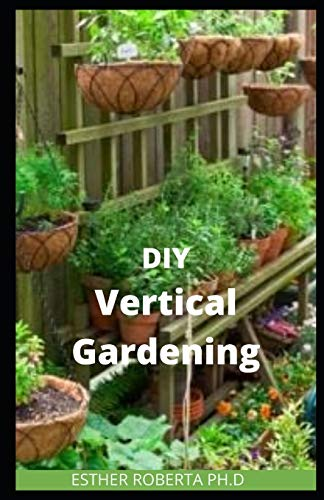 DIY VERTICAL GARDENING: the comprehensive guide of do it yourself vertical gardening What You Need to Know to Grow Organic Vegetables and Fruits for Your Family