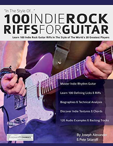 100 Indie Rock Riffs for Guitar: Learn 100 Indie Rock Guitar Riffs in the Style of the World's 20 Greatest Players