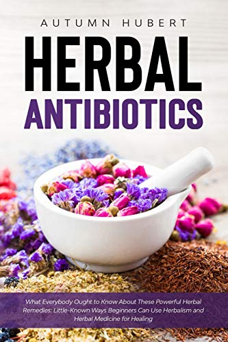 Herbal Antibiotics: What Everybody Ought to Know About These Powerful Herbal Remedies: Little-Known Ways Beginners Can Use Herbalism and Herbal Medicine for Healing