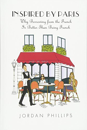Book: Inspired by Paris - Why Borrowing from the French Is Better Than Being French by Jordan Phillips