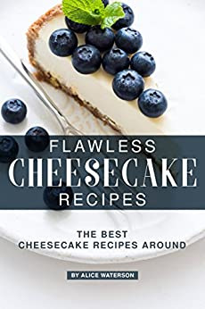 Flawless Cheesecake Recipes: The Best Cheesecake Recipes Around by [Alice Waterson]