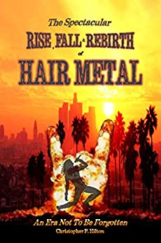 The Rise, Fall and Rebirth of Hair Metal by [Christopher P. Hilton]