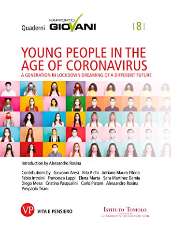 Young people in the age of coronavirus. Quaderni Rapporto Giovani, n. 8: A generation in lockdown dreaming of a different future (Quaderni Istituto Toniolo - Rapporto Giovani)