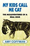 My Kids Call Me Cat: The Misadventures of a Real Mom