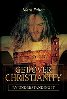 Get Over Christianity by Understanding It by [Mark Fulton]