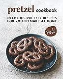 Pretzel Cookbook: Delicious Pretzel Recipes for You to Make at Home