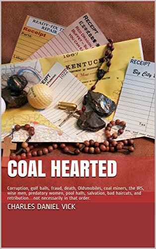 COAL HEARTED: Corruption, golf balls, fraud, death, Oldsmobiles, coal miners, the IRS, wise men, predatory women, pool halls, salvation, bad haircuts, ... necessarily in that order. (English Edition)