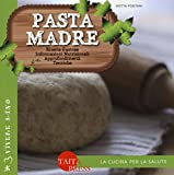 Pasta madre. Ricette gustose, informazioni nutrizionali, approfondimenti, tecniche