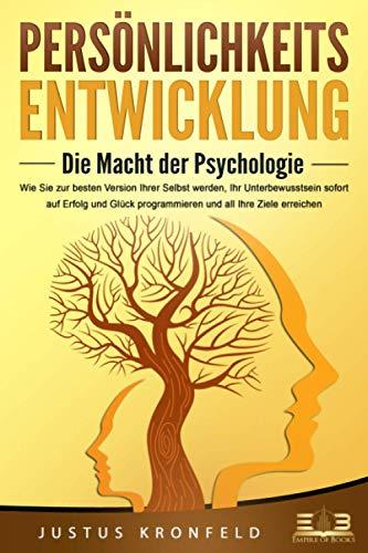 PERSÖNLICHKEITSENTWICKLUNG - Die Macht der Psychologie: Wie Sie zur besten Version Ihrer selbst werden, Ihr Unterbewusstsein sofort auf Erfolg und Glück programmieren und all Ihre Ziele erreichen