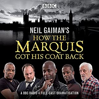 Neil Gaiman's How the Marquis Got His Coat Back     BBC Radio 4 Full-Cast Dramatisation              Written by:                                                                                                                                 Neil Gaiman                               Narrated by:                                                                                                                                 Paterson Joseph,                                                                                        Bernard Cribbins,                                                                                        Samantha Beart,                   and others                 Length: 1 hr     8 ratings     Overall 4.4
