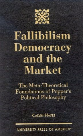 Fallibilism Democracy and the Market: The Meta-Theoretical Foundations of Popper's Political Philosophy