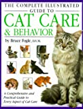 The Complete Illustrated Guide to Cat Care & Behavior: A Comprehensive and Practical Guide to Every Aspect of Cat Care