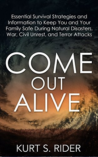 COME OUT ALIVE - Essential Survival Strategies and Information to Keep You and Your Family Safe During Natural Disasters, War, Civil Unrest, and Terror Attacks (English Edition)