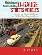 Modifying and Scratch-Building O-gauge 'Streets Vehicles: Improving and Building SuperStreets and E-Z Street Cars, Buses, ...