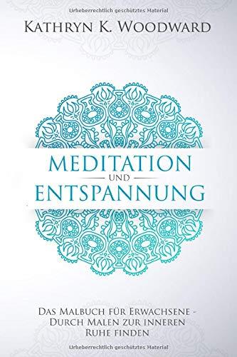 Meditation und Entspannung: Das Malbuch für Erwachsene - Wie Sie durch Malen zur inneren Ruhe finden. Über 55 Ausmalmotive für mehr Vitalität und Gesundheit