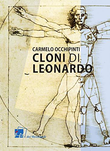 Cloni di Leonardo. Scritti su arte, umanesimo e tecnologia