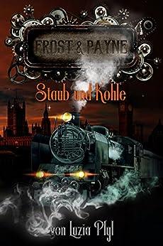 Frost & Payne - Band 4: Staub und Kohle (Steampunk) von [Luzia Pfyl]