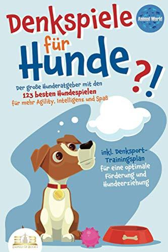 DENKSPIELE FÜR HUNDE: Der große Hunderatgeber mit den 123 besten Hundespielen für mehr Agility, Intelligenz und Spaß - inkl. Denksport-Trainingsplan für...