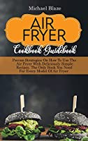 Air Fryer Cookbook Guidebook: Proven Strategies On How To Use The Air Fryer With Deliciously Simple Recipes. The Only Book You Need For Every Model Of Air Fryer