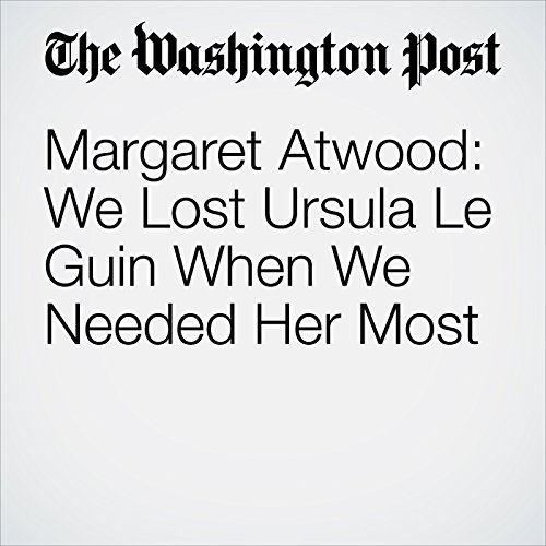 Margaret Atwood: We Lost Ursula Le Guin When We Needed Her Most copertina