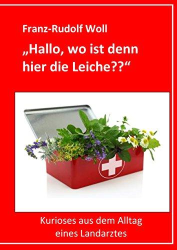 Hallo, wo ist denn hier die Leiche??: Kurioses aus dem Alltag eines Landarztes