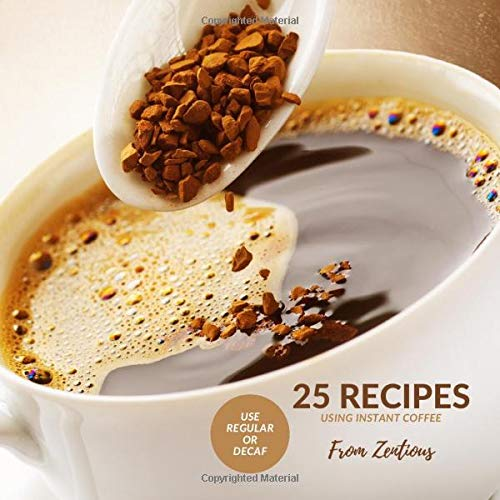 25 Recipes Using Instant Coffee: Use Regular or Decaf