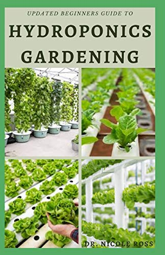 UPDATED BEGINNERS GUIDE TO HYDROPONICS GARDENING: The complete beginners guide into growing vegetables, herbs and fruits at home without using soil the easy, fast and affordable ways.