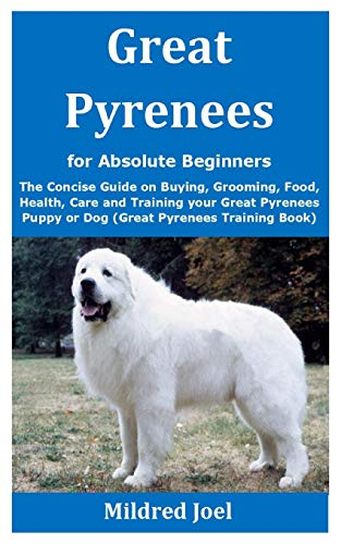 Great Pyrenees for Absolute Beginners: The Concise Guide on Buying, Grooming, Food, Health, Care and Training your Great Pyrenees Puppy or Dog (Great Pyrenees Training Book)