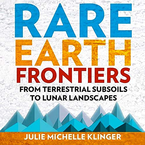 Rare Earth Frontiers: From Terrestrial Subsoils to Lunar Landscapes                   By:                                                                                                                                 Julie Michelle Klinger                               Narrated by:                                                                                                                                 Steve Rausch                      Length: 11 hrs and 14 mins     4 ratings     Overall 5.0