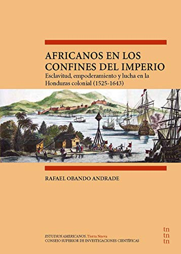 Africanos en Los confines del Imperio: Esclavitud, Empoderamiento y lucha En La Honduras Colonial (1525-1643) (Estudios Americanos. Tierra Nueva)