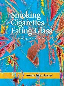 Smoking Cigarettes, Eating Glass: A Psychologist's Memoir (SFWP Literary Awards) by [Annita Perez Sawyer]