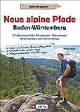 Wanderführer: Neue alpine Pfade Baden-Württemberg. 20 abenteuerliche Bergtouren, Felsenwege, Wildnispfade und Klettersteige. GPS-Tracks zum Download.