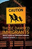 Those Damned Immigrants: America's Hysteria over Undocumented Immigration (Citizenship and Migration in the Americas (1))