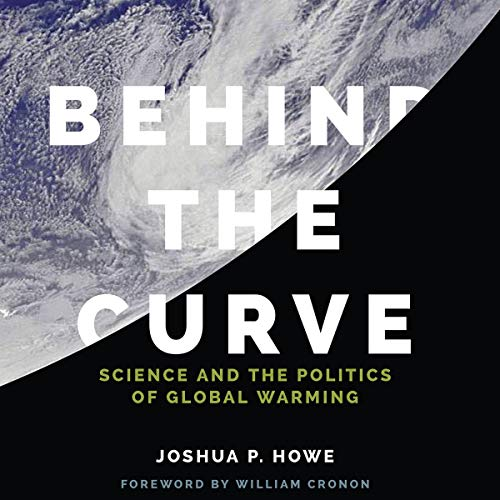 Behind the Curve: Science and the Politics of Global Warming Audiobook By Joshua P. Howe cover art