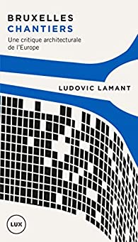Bruxelles chantiers: Une critique architecturale de l'Europe par Ludovic Lamant