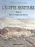 L'egypte Restituée - Tome 2, Sites Et Temples Des Déserts, De La Naissance De La Civilisation Pharaonique À L'époque Gréco-Romaine