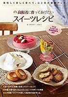 高齢者につくってあげたいスイーツレシピ: 美味しく楽しく食べて、心と体の健康アップ